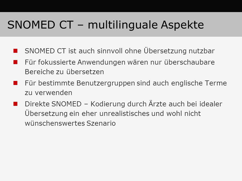 SNOMED CT – multilinguale Aspekte SNOMED CT ist auch sinnvoll ohne Übersetzung nutzbar Für fokussierte Anwendungen wären nur überschaubare Bereiche zu übersetzen Für bestimmte Benutzergruppen sind auch englische Terme zu verwenden Direkte SNOMED – Kodierung durch Ärzte auch bei idealer Übersetzung ein eher unrealistisches und wohl nicht wünschenswertes Szenario