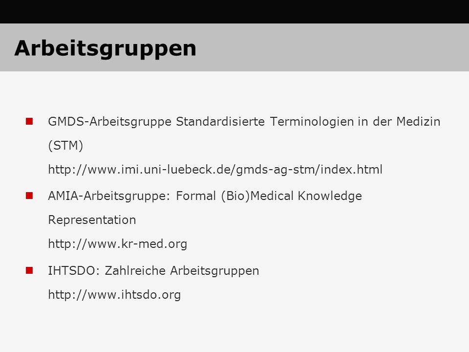 Arbeitsgruppen GMDS-Arbeitsgruppe Standardisierte Terminologien in der Medizin (STM) http://www.imi.uni-luebeck.de/gmds-ag-stm/index.html AMIA-Arbeitsgruppe: Formal (Bio)Medical Knowledge Representation http://www.kr-med.org IHTSDO: Zahlreiche Arbeitsgruppen http://www.ihtsdo.org