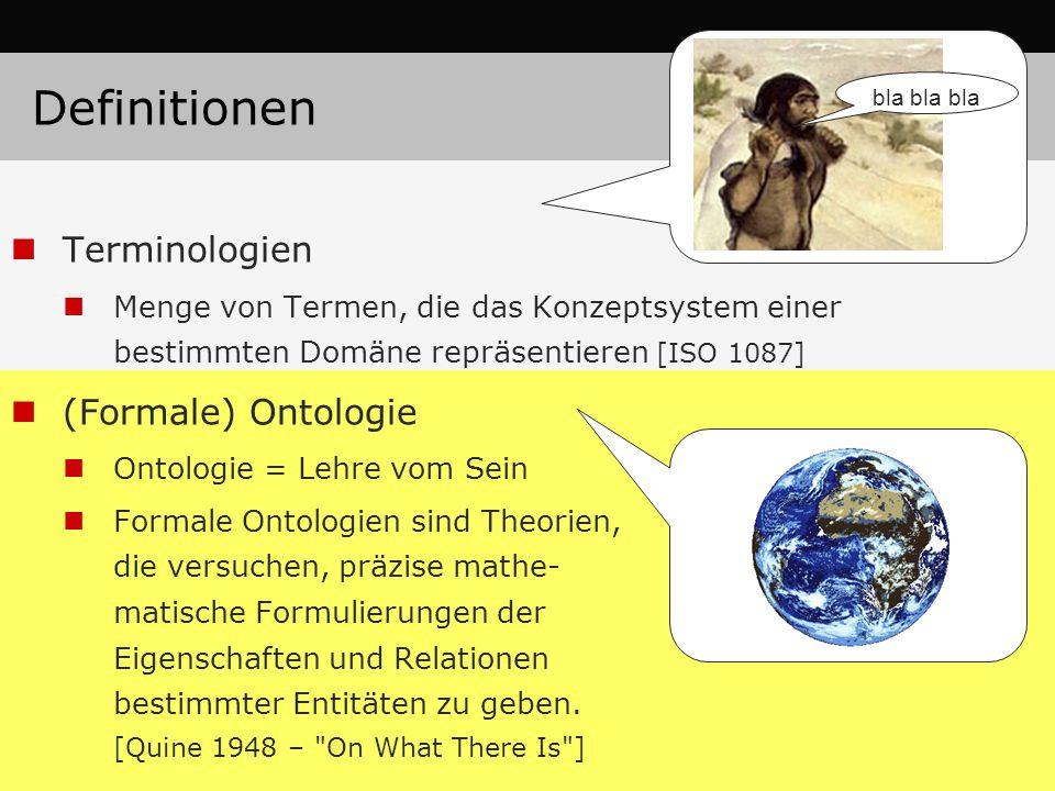 Definitionen Terminologien Menge von Termen, die das Konzeptsystem einer bestimmten Domäne repräsentieren [ISO 1087] (Formale) Ontologie Ontologie = Lehre vom Sein Formale Ontologien sind Theorien, die versuchen, präzise mathe- matische Formulierungen der Eigenschaften und Relationen bestimmter Entitäten zu geben.