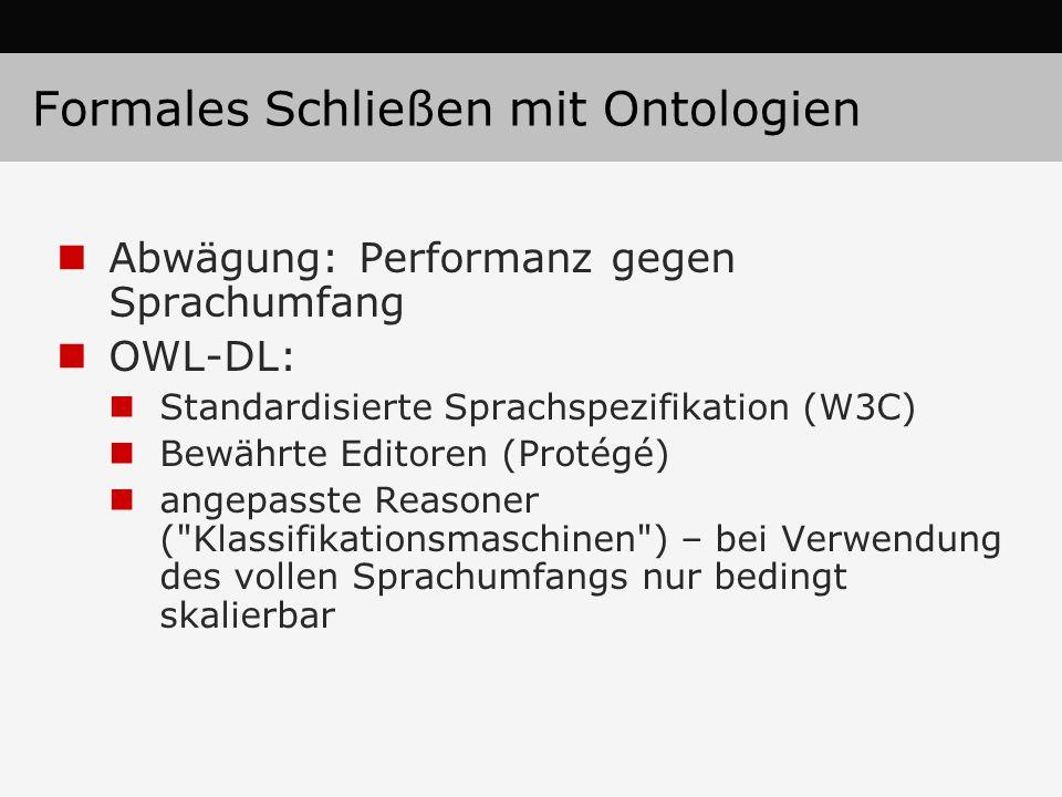 Formales Schließen mit Ontologien Abwägung: Performanz gegen Sprachumfang OWL-DL: Standardisierte Sprachspezifikation (W3C) Bewährte Editoren (Protégé) angepasste Reasoner ( Klassifikationsmaschinen ) – bei Verwendung des vollen Sprachumfangs nur bedingt skalierbar