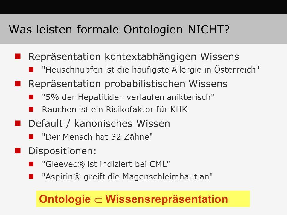 Repräsentation kontextabhängigen Wissens Heuschnupfen ist die häufigste Allergie in Österreich Repräsentation probabilistischen Wissens 5% der Hepatitiden verlaufen anikterisch Rauchen ist ein Risikofaktor für KHK Default / kanonisches Wissen Der Mensch hat 32 Zähne Dispositionen: Gleevec® ist indiziert bei CML Aspirin® greift die Magenschleimhaut an Ontologie  Wissensrepräsentation Was leisten formale Ontologien NICHT?