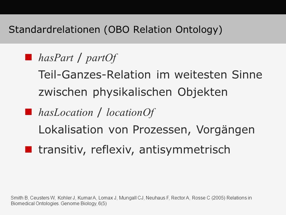 hasPart / partOf Teil-Ganzes-Relation im weitesten Sinne zwischen physikalischen Objekten hasLocation / locationOf Lokalisation von Prozessen, Vorgängen transitiv, reflexiv, antisymmetrisch Standardrelationen (OBO Relation Ontology) Smith B, Ceusters W, Kohler J, Kumar A, Lomax J, Mungall CJ, Neuhaus F, Rector A, Rosse C (2005) Relations in Biomedical Ontologies.