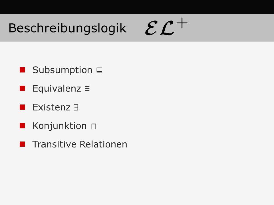 Subsumption ⊑ Equivalenz ≡ Existenz  Konjunktion ⊓ Transitive Relationen Beschreibungslogik