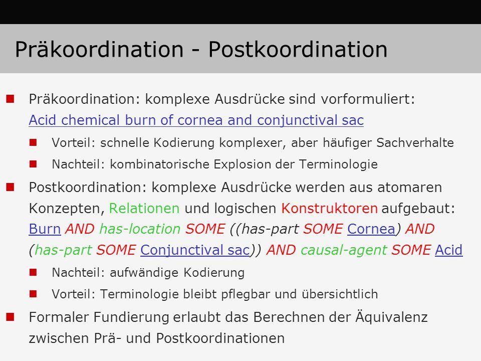 Präkoordination - Postkoordination Präkoordination: komplexe Ausdrücke sind vorformuliert: Acid chemical burn of cornea and conjunctival sac Vorteil: schnelle Kodierung komplexer, aber häufiger Sachverhalte Nachteil: kombinatorische Explosion der Terminologie Postkoordination: komplexe Ausdrücke werden aus atomaren Konzepten, Relationen und logischen Konstruktoren aufgebaut: Burn AND has-location SOME ((has-part SOME Cornea) AND (has-part SOME Conjunctival sac)) AND causal-agent SOME Acid Nachteil: aufwändige Kodierung Vorteil: Terminologie bleibt pflegbar und übersichtlich Formaler Fundierung erlaubt das Berechnen der Äquivalenz zwischen Prä- und Postkoordinationen