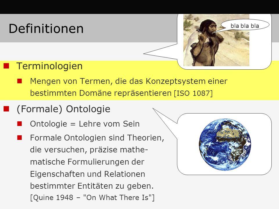 Definitionen Terminologien Mengen von Termen, die das Konzeptsystem einer bestimmten Domäne repräsentieren [ISO 1087] (Formale) Ontologie Ontologie = Lehre vom Sein Formale Ontologien sind Theorien, die versuchen, präzise mathe- matische Formulierungen der Eigenschaften und Relationen bestimmter Entitäten zu geben.