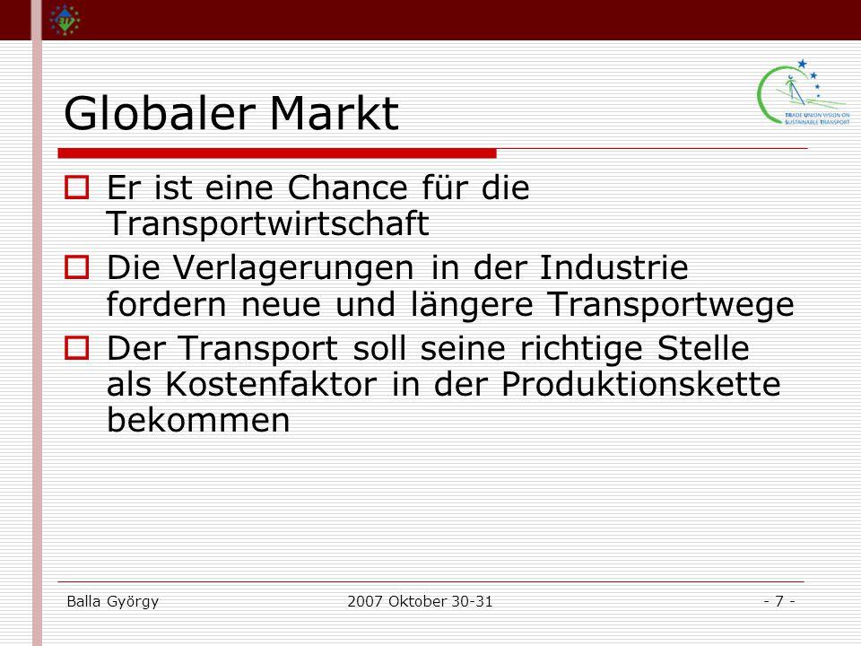 Balla György2007 Oktober 30-31- 7 - Globaler Markt  Er ist eine Chance für die Transportwirtschaft  Die Verlagerungen in der Industrie fordern neue und längere Transportwege  Der Transport soll seine richtige Stelle als Kostenfaktor in der Produktionskette bekommen