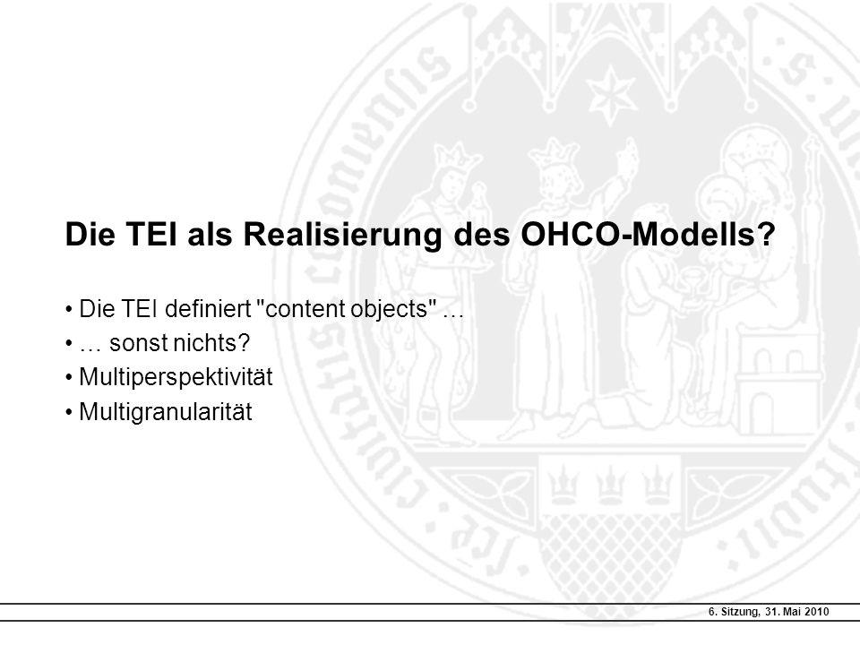 6. Sitzung, 31. Mai 2010 Die TEI als Realisierung des OHCO-Modells? Die TEI definiert