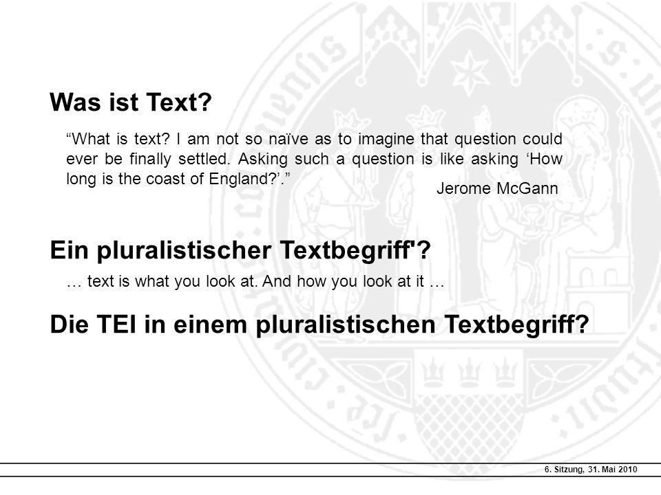 """6. Sitzung, 31. Mai 2010 Was ist Text? Ein pluralistischer Textbegriff'? Die TEI in einem pluralistischen Textbegriff? """"What is text? I am not so naïv"""
