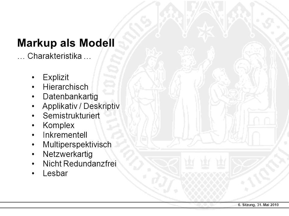 6. Sitzung, 31. Mai 2010 Markup als Modell … Charakteristika … Explizit Hierarchisch Datenbankartig Applikativ / Deskriptiv Semistrukturiert Komplex I