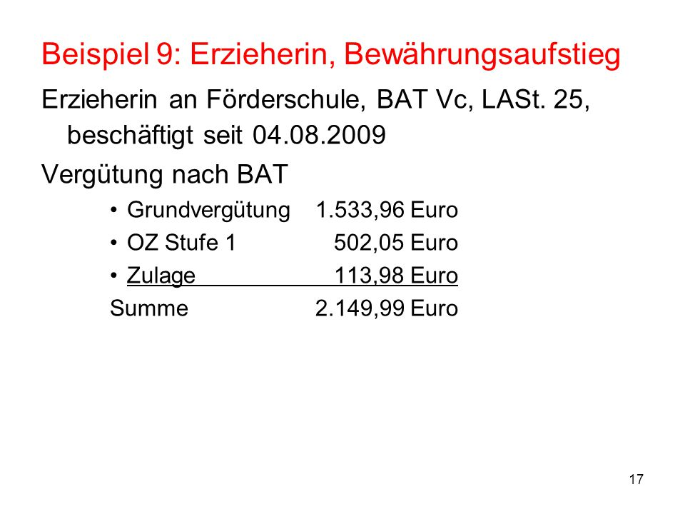 """18 Beispiel 9: Erzieherin, Bewährungsaufstieg Überleitung –Entgeltgruppe: EG 8 (Zuordnungstabelle Lehrkräfte """"Vc mit ausstehendem Aufstieg nach Vb (nach Erlass Aufstieg nach 2 Jahren) –Vergleichsentgelt Grundvergütung1.533,96 Euro OZ Stufe 1 502,05 Euro Zulage 113,98 Euro Vergleichsentgelt2.149,99 Euro –Stufenzuordnung Entgelttabelle allgemein: Stufe 2 = 2.312,35 Euro (Vergleichsentgelt wäre """"1+ , daher Stufe 2) –Bewährungsaufstieg 01.08.2011: EG 9, Stufe 2"""