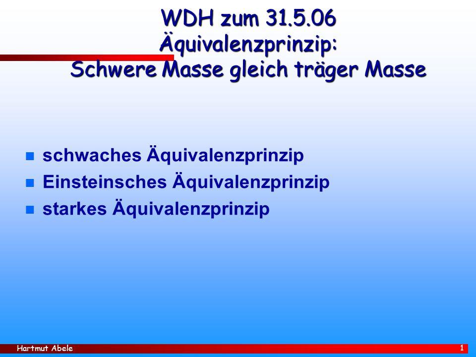 Hartmut Abele 1 WDH zum 31.5.06 Äquivalenzprinzip: Schwere Masse gleich träger Masse n schwaches Äquivalenzprinzip n Einsteinsches Äquivalenzprinzip n starkes Äquivalenzprinzip