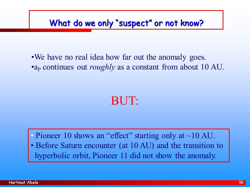 "Hartmut Abele 16 What do we only ""suspect"" or not know? Pioneer 10 shows an ""effect"" starting only at ~10 AU. Before Saturn encounter (at 10 AU) and t"