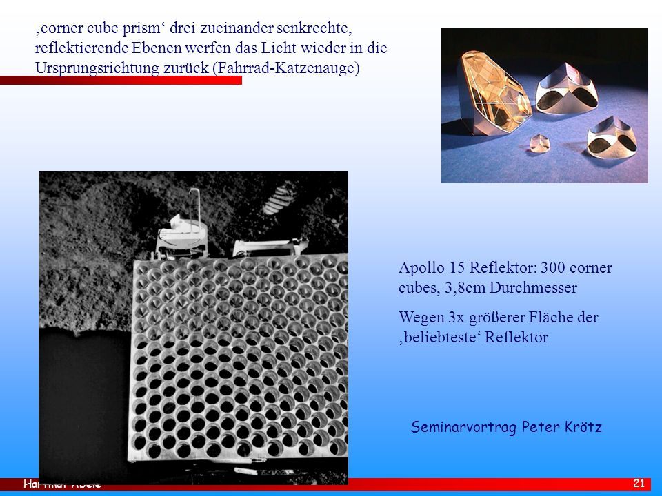 Hartmut Abele 21 'corner cube prism' drei zueinander senkrechte, reflektierende Ebenen werfen das Licht wieder in die Ursprungsrichtung zurück (Fahrrad-Katzenauge) Apollo 15 Reflektor: 300 corner cubes, 3,8cm Durchmesser Wegen 3x größerer Fläche der 'beliebteste' Reflektor Seminarvortrag Peter Krötz