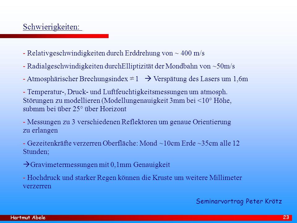 Hartmut Abele 23 Schwierigkeiten: - Relativgeschwindigkeiten durch Erddrehung von ~ 400 m/s - Radialgeschwindigkeiten durchElliptizität der Mondbahn von ~50m/s - Atmosphärischer Brechungsindex 1  Verspätung des Lasers um 1,6m - Temperatur-, Druck- und Luftfeuchtigkeitsmessungen um atmosph.
