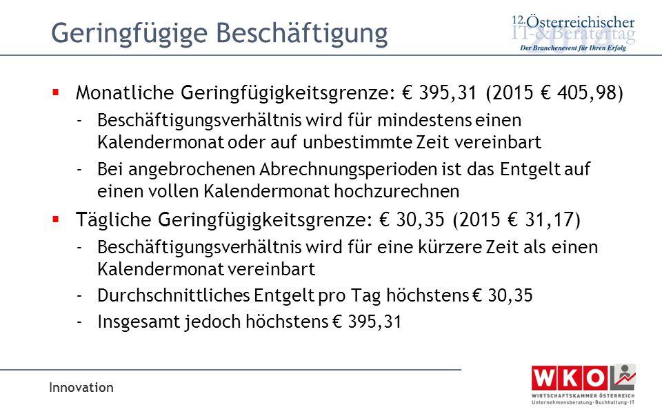 Innovation Geringfügige Beschäftigung  Monatliche Geringfügigkeitsgrenze: € 395,31 (2015 € 405,98) -Beschäftigungsverhältnis wird für mindestens einen Kalendermonat oder auf unbestimmte Zeit vereinbart -Bei angebrochenen Abrechnungsperioden ist das Entgelt auf einen vollen Kalendermonat hochzurechnen  Tägliche Geringfügigkeitsgrenze: € 30,35 (2015 € 31,17) -Beschäftigungsverhältnis wird für eine kürzere Zeit als einen Kalendermonat vereinbart -Durchschnittliches Entgelt pro Tag höchstens € 30,35 -Insgesamt jedoch höchstens € 395,31