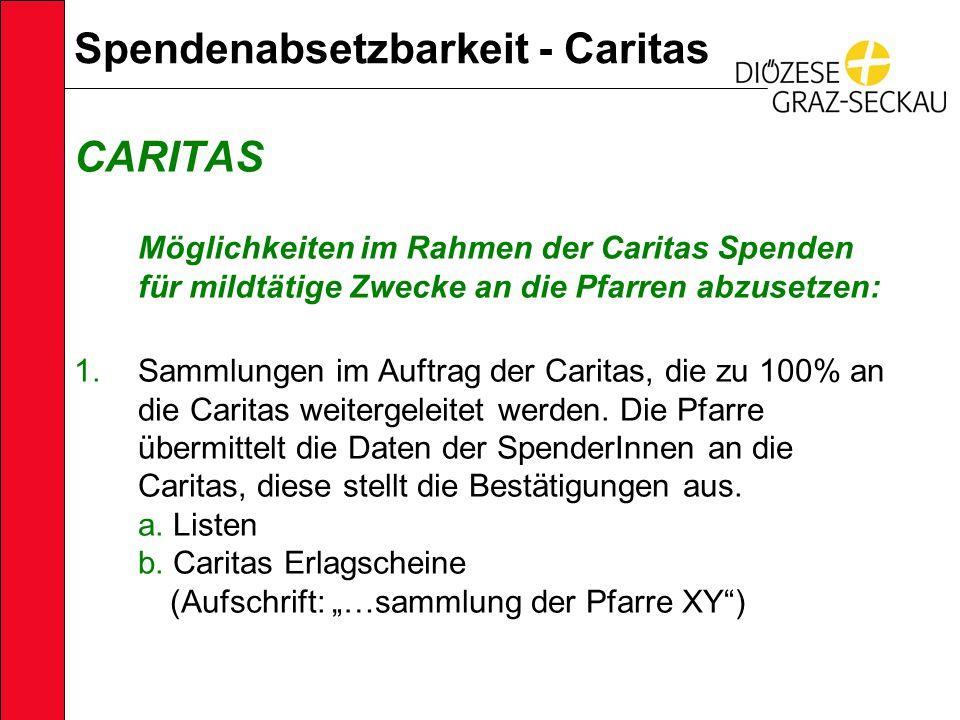Spendenabsetzbarkeit - Caritas CARITAS Möglichkeiten im Rahmen der Caritas Spenden für mildtätige Zwecke an die Pfarren abzusetzen: 1.Sammlungen im Auftrag der Caritas, die zu 100% an die Caritas weitergeleitet werden.