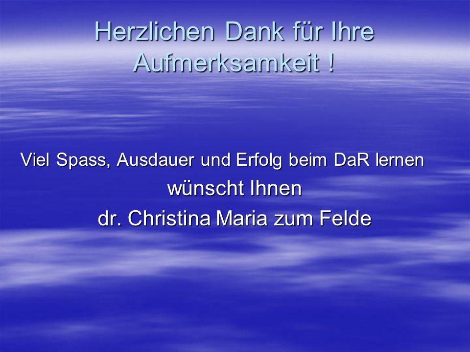 Herzlichen Dank für Ihre Aufmerksamkeit ! Viel Spass, Ausdauer und Erfolg beim DaR lernen wünscht Ihnen dr. Christina Maria zum Felde