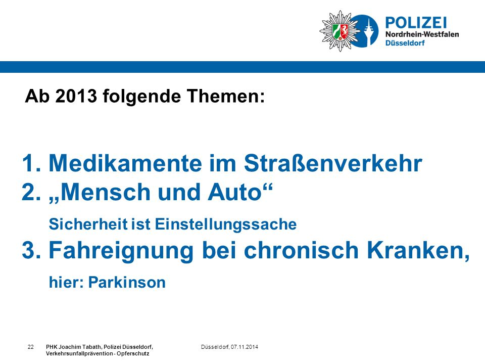 Düsseldorf, 07.11.2014PHK Joachim Tabath, Polizei Düsseldorf, Verkehrsunfallprävention - Opferschutz 22 Ab 2013 folgende Themen: 1. Medikamente im Str