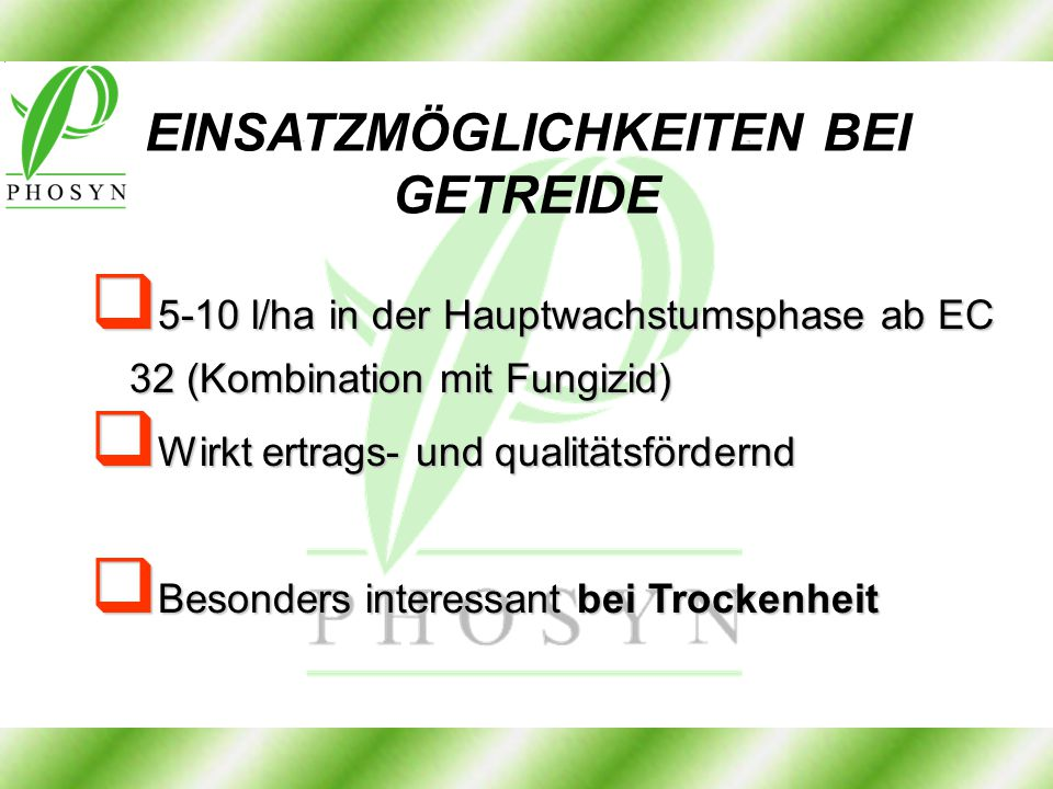 EINSATZMÖGLICHKEITEN BEI GETREIDE  5-10 l/ha in der Hauptwachstumsphase ab EC 32 (Kombination mit Fungizid)  Wirkt ertrags- und qualitätsfördernd 