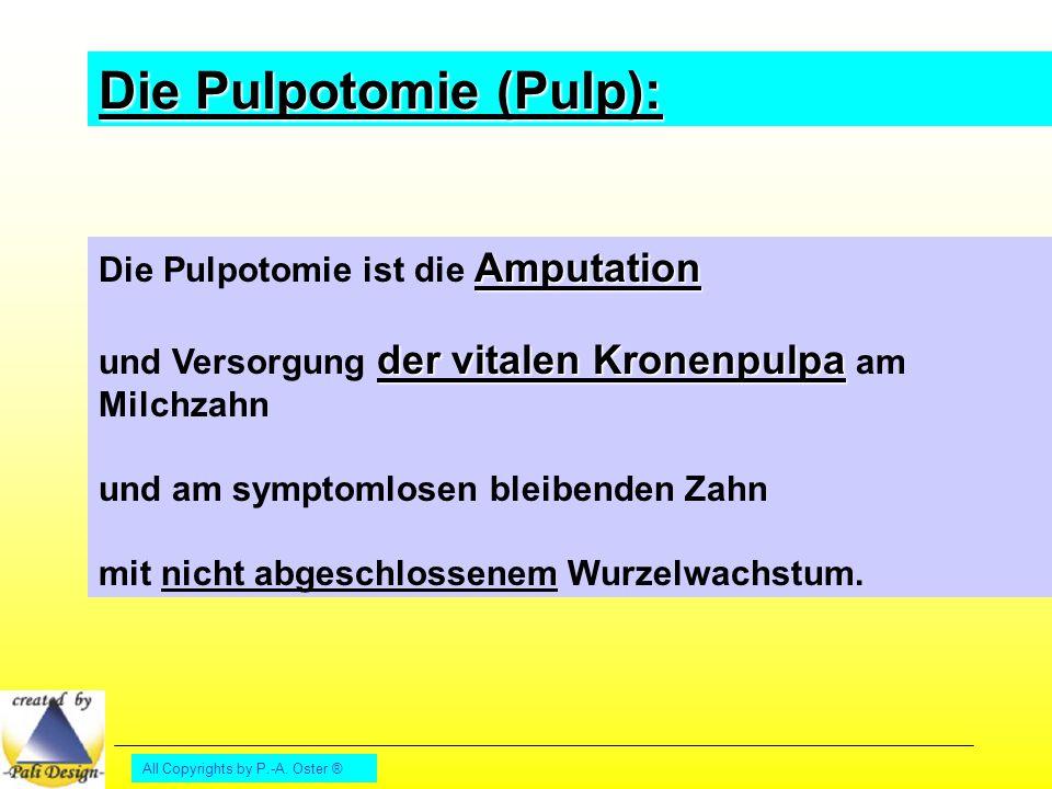 All Copyrights by P.-A. Oster ® Die Pulpotomie (Pulp): Amputation Die Pulpotomie ist die Amputation der vitalen Kronenpulpa und Versorgung der vitalen