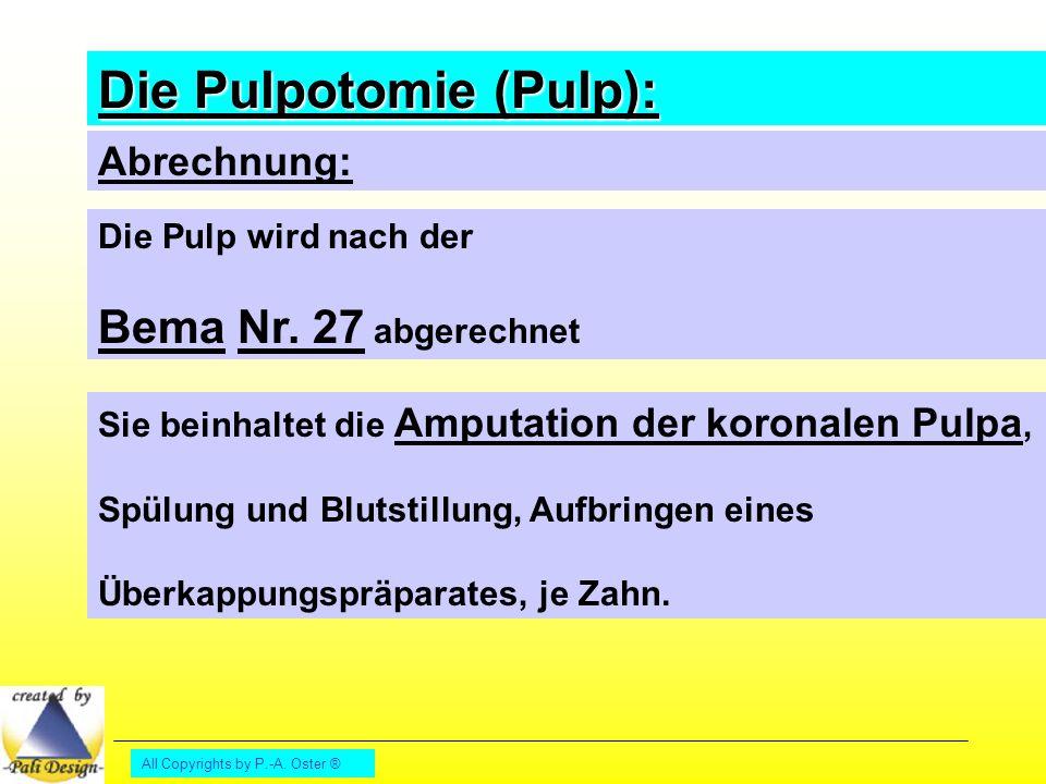 All Copyrights by P.-A. Oster ® Abrechnung: Die Pulp wird nach der Bema Nr. 27 abgerechnet Sie beinhaltet die Amputation der koronalen Pulpa, Spülung