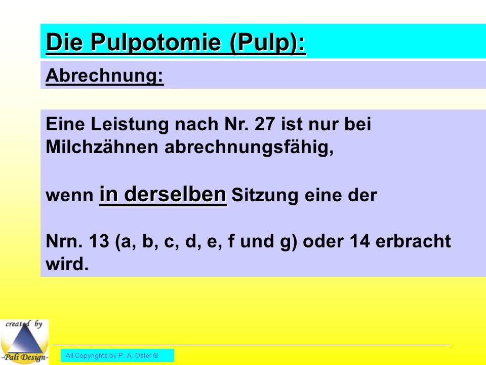 All Copyrights by P.-A. Oster ® Die Pulpotomie (Pulp): Abrechnung: Eine Leistung nach Nr. 27 ist nur bei Milchzähnen abrechnungsfähig, in derselben we