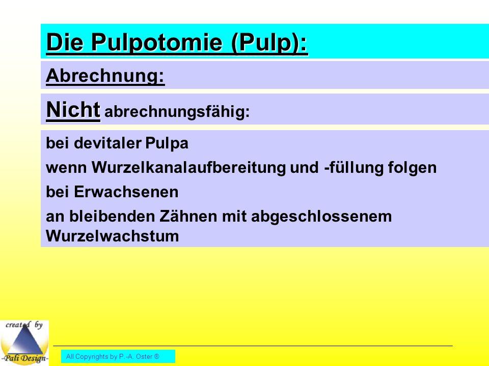 All Copyrights by P.-A. Oster ® Die Pulpotomie (Pulp): Abrechnung: Nicht Nicht abrechnungsfähig: bei devitaler Pulpa wenn Wurzelkanalaufbereitung und