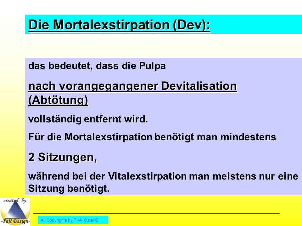 All Copyrights by P.-A. Oster ® Die Mortalexstirpation (Dev): das bedeutet, dass die Pulpa nach vorangegangener Devitalisation (Abtötung) vollständig