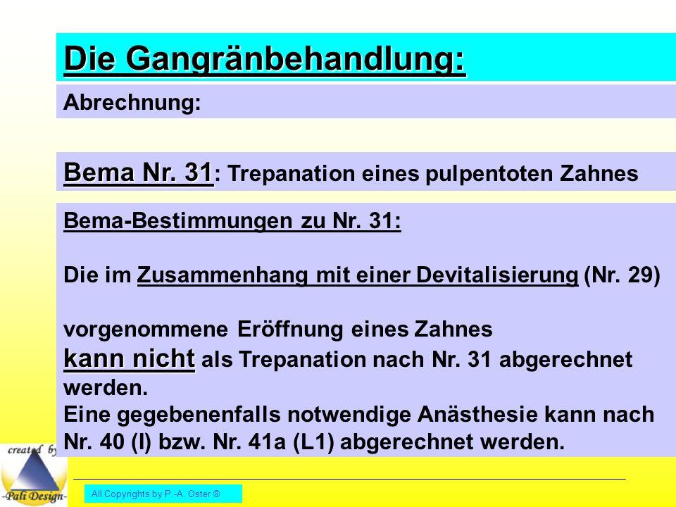All Copyrights by P.-A. Oster ® Die Gangränbehandlung: Abrechnung: Bema Nr. 31 Bema Nr. 31 : Trepanation eines pulpentoten Zahnes Bema-Bestimmungen zu