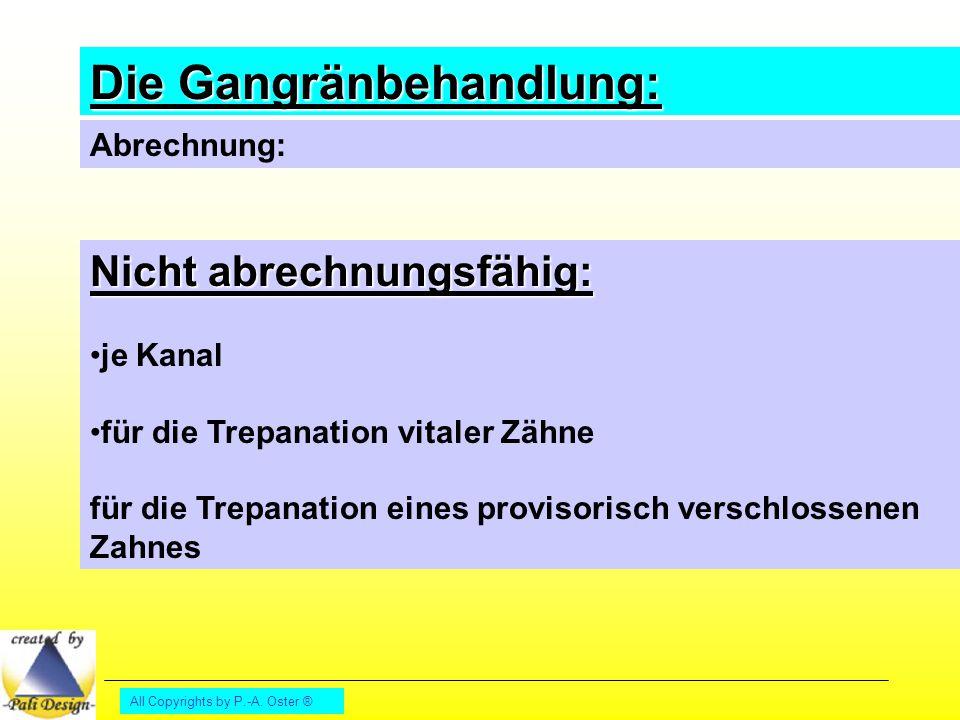 All Copyrights by P.-A. Oster ® Die Gangränbehandlung: Abrechnung: Nicht abrechnungsfähig: je Kanal für die Trepanation vitaler Zähne für die Trepanat