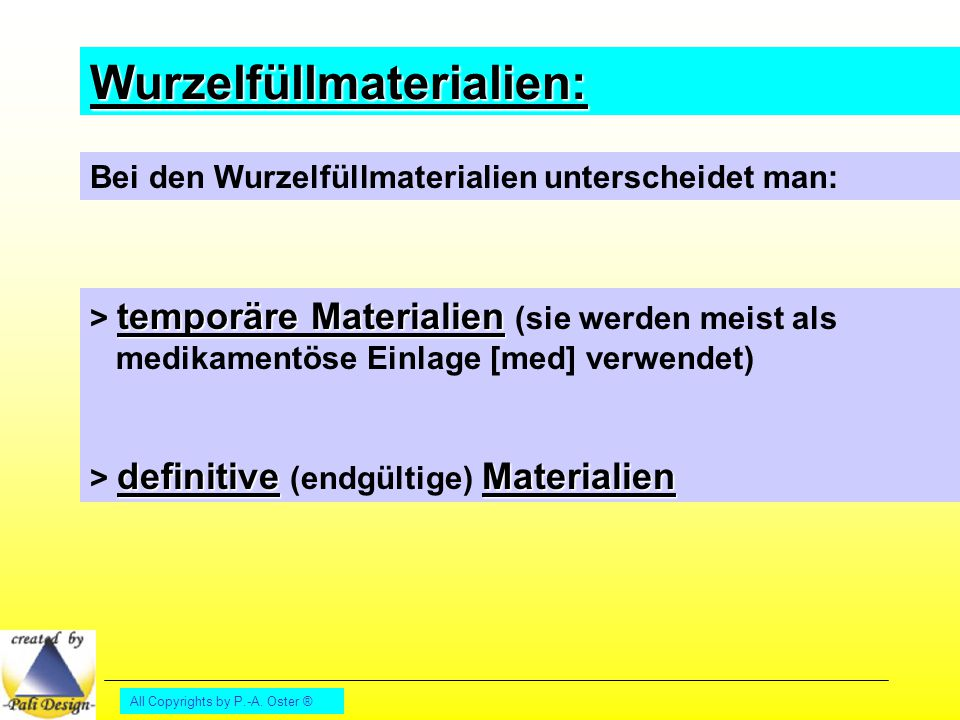 All Copyrights by P.-A. Oster ® Wurzelfüllmaterialien: Bei den Wurzelfüllmaterialien unterscheidet man: temporäre Materialien > temporäre Materialien