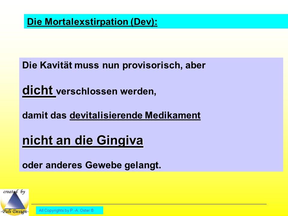 All Copyrights by P.-A. Oster ® Die Mortalexstirpation (Dev): Die Kavität muss nun provisorisch, aber dicht dicht verschlossen werden, damit das devit
