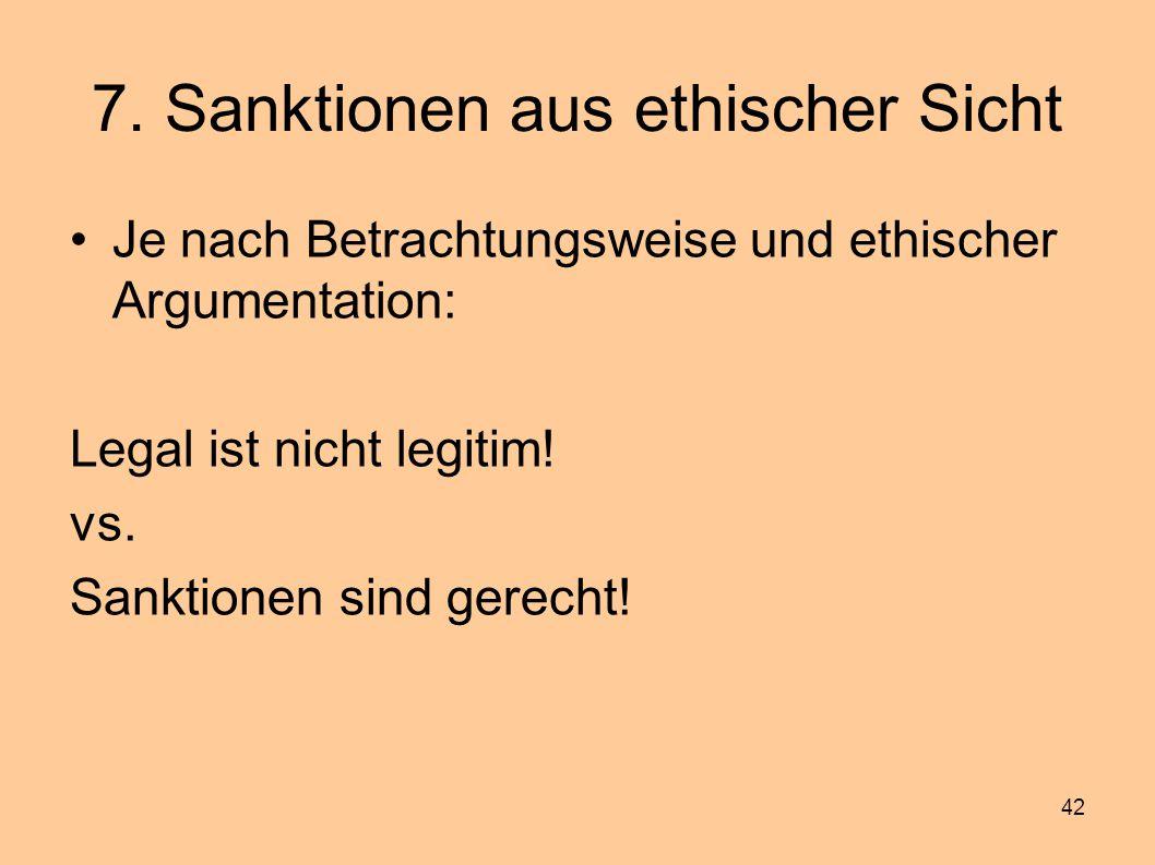 42 7. Sanktionen aus ethischer Sicht Je nach Betrachtungsweise und ethischer Argumentation: Legal ist nicht legitim! vs. Sanktionen sind gerecht!