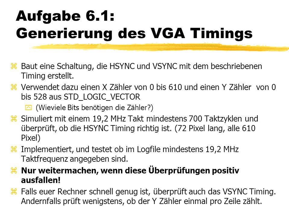Aufgabe 6.1: Generierung des VGA Timings zBaut eine Schaltung, die HSYNC und VSYNC mit dem beschriebenen Timing erstellt. zVerwendet dazu einen X Zähl
