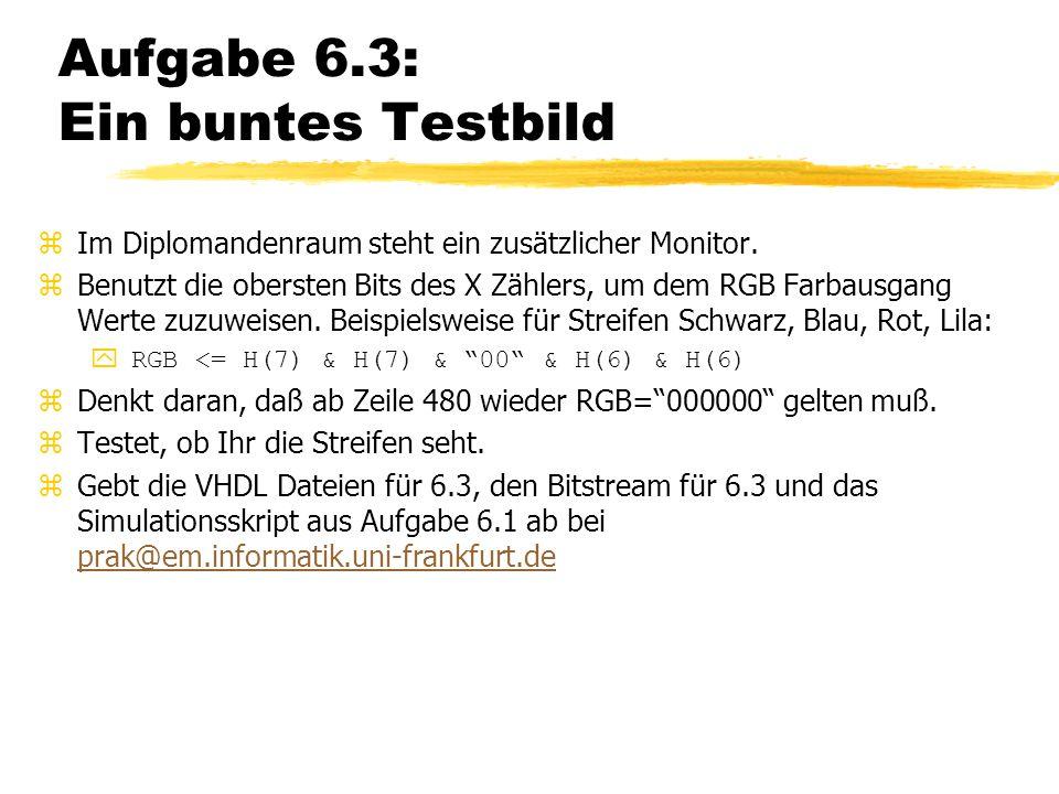 Aufgabe 6.3: Ein buntes Testbild zIm Diplomandenraum steht ein zusätzlicher Monitor. zBenutzt die obersten Bits des X Zählers, um dem RGB Farbausgang
