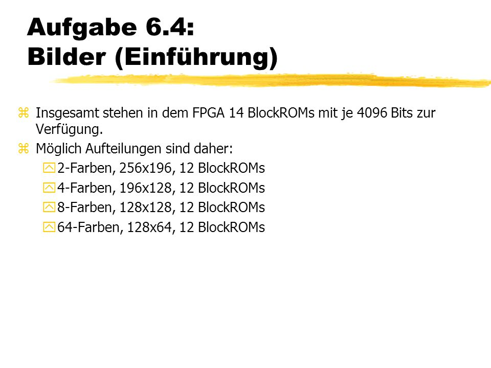 Aufgabe 6.4: Bilder (Einführung) zInsgesamt stehen in dem FPGA 14 BlockROMs mit je 4096 Bits zur Verfügung. zMöglich Aufteilungen sind daher: y2-Farbe