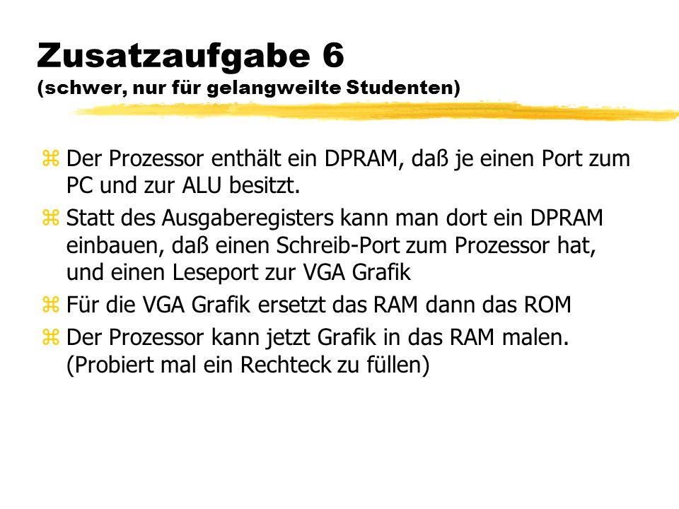 Zusatzaufgabe 6 (schwer, nur für gelangweilte Studenten) zDer Prozessor enthält ein DPRAM, daß je einen Port zum PC und zur ALU besitzt. zStatt des Au