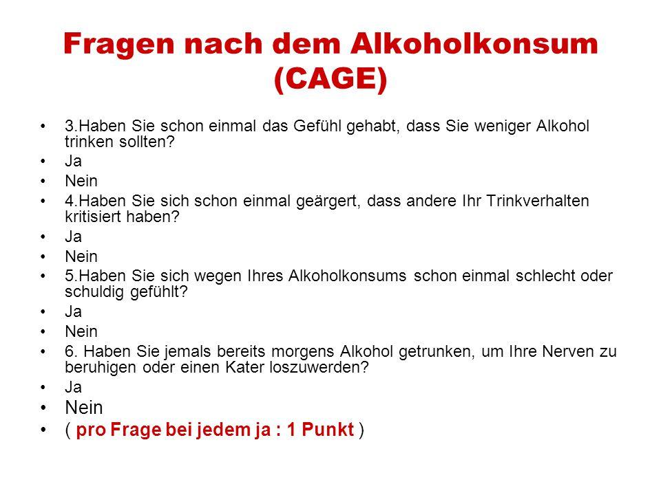 Fragen nach dem Alkoholkonsum (CAGE) 3.Haben Sie schon einmal das Gefühl gehabt, dass Sie weniger Alkohol trinken sollten? Ja Nein 4.Haben Sie sich sc