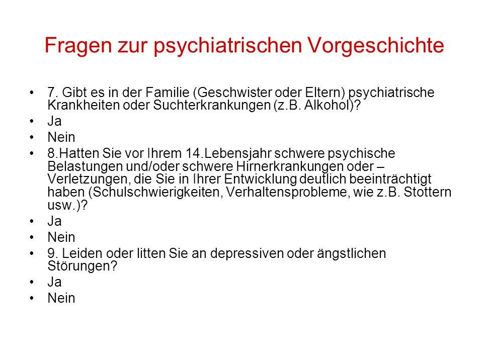 Fragen zur psychiatrischen Vorgeschichte 7. Gibt es in der Familie (Geschwister oder Eltern) psychiatrische Krankheiten oder Suchterkrankungen (z.B. A