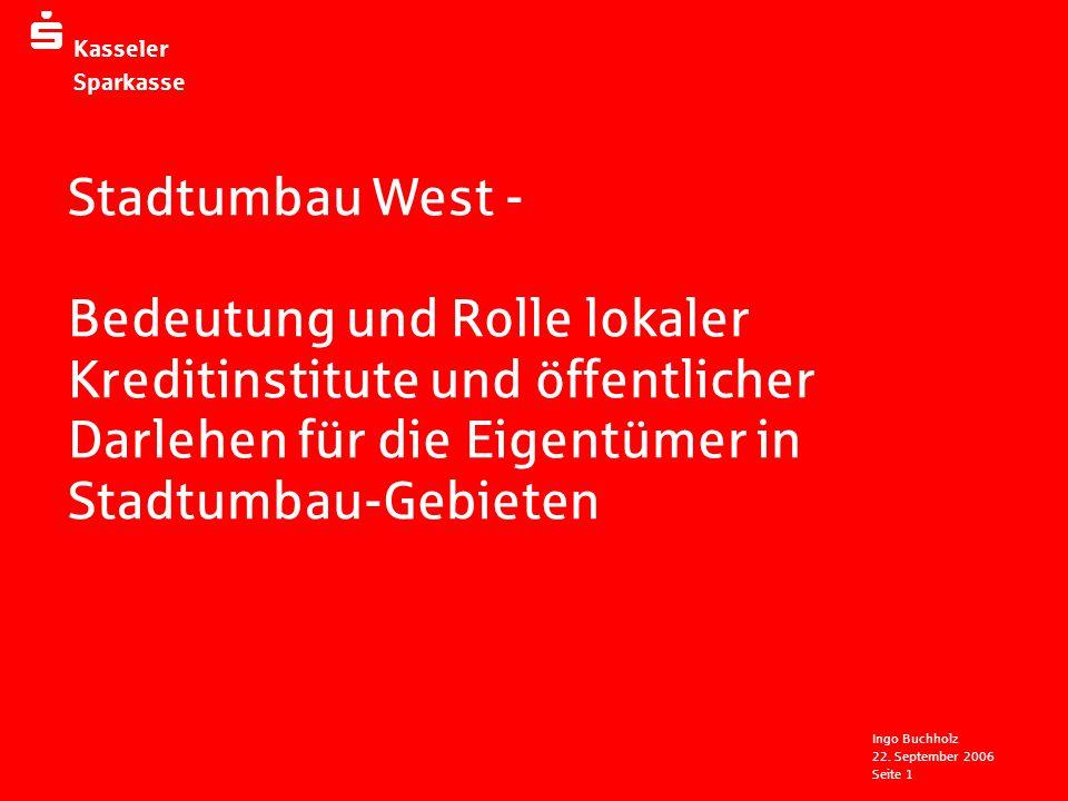  Kasseler Sparkasse 22. September 2006 Ingo Buchholz Seite 1 Stadtumbau West - Bedeutung und Rolle lokaler Kreditinstitute und öffentlicher Darlehen