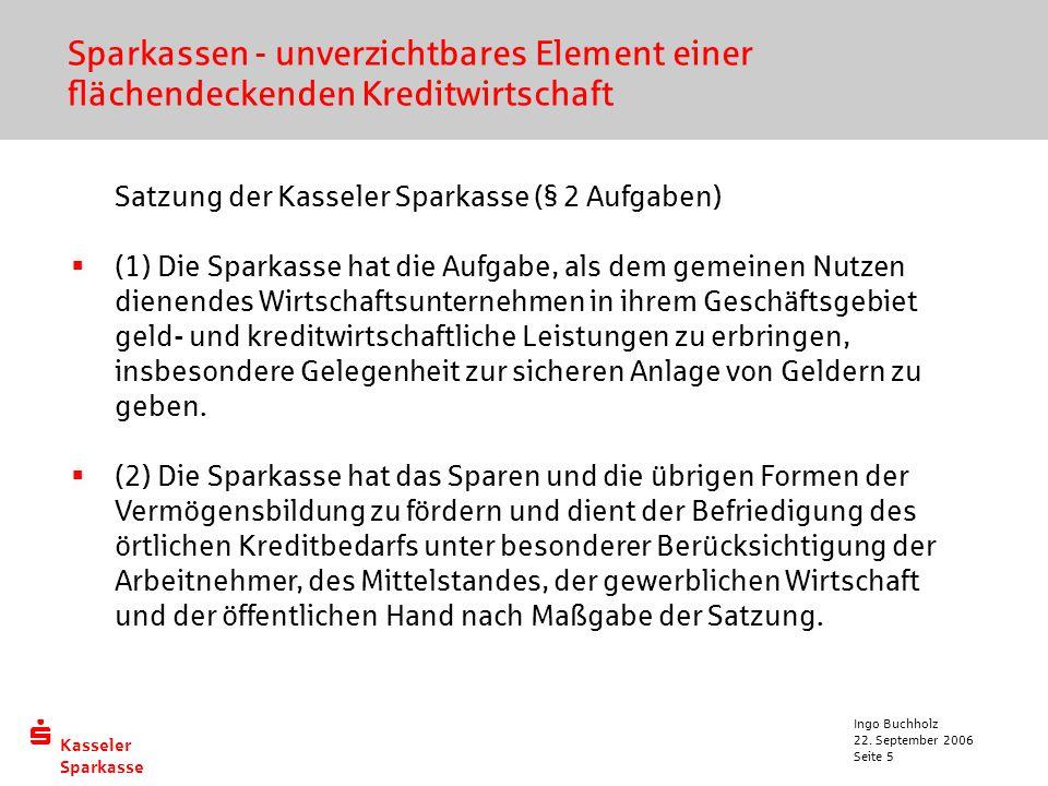  Kasseler Sparkasse 22. September 2006 Ingo Buchholz Seite 5 Sparkassen - unverzichtbares Element einer flächendeckenden Kreditwirtschaft Satzung der