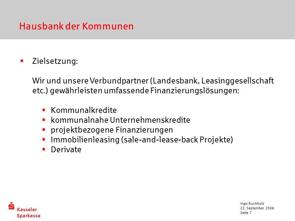  Kasseler Sparkasse 22. September 2006 Ingo Buchholz Seite 7 Hausbank der Kommunen  Zielsetzung: Wir und unsere Verbundpartner (Landesbank, Leasingg