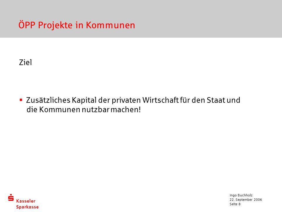  Kasseler Sparkasse 22. September 2006 Ingo Buchholz Seite 8 ÖPP Projekte in Kommunen Ziel  Zusätzliches Kapital der privaten Wirtschaft für den Sta