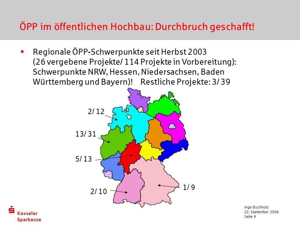  Kasseler Sparkasse 22. September 2006 Ingo Buchholz Seite 9 ÖPP im öffentlichen Hochbau: Durchbruch geschafft!  Regionale ÖPP-Schwerpunkte seit Her
