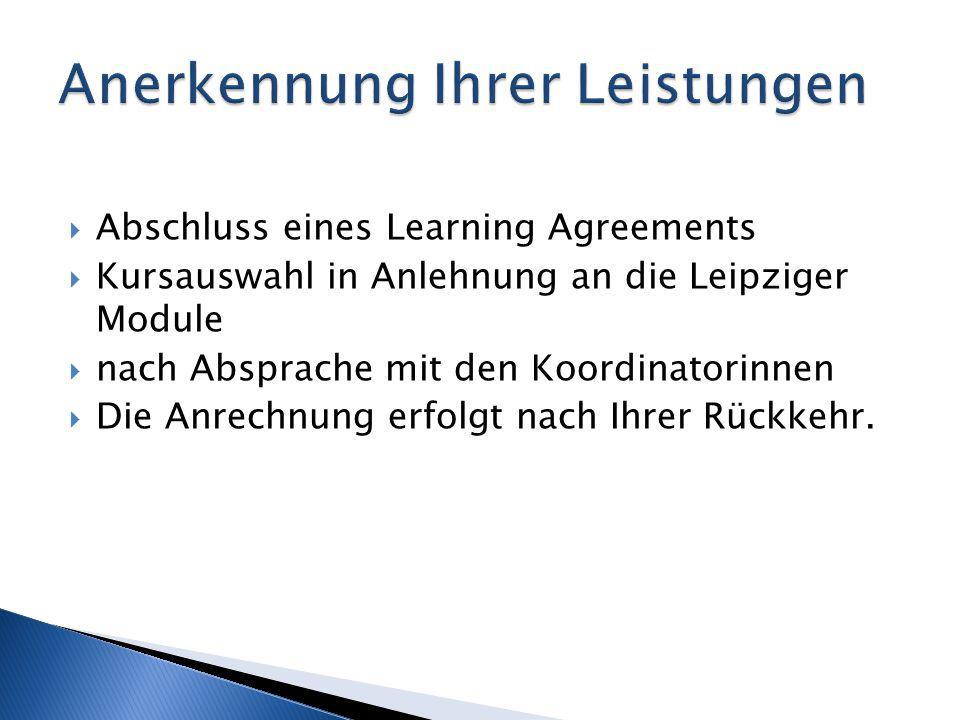 Abschluss eines Learning Agreements  Kursauswahl in Anlehnung an die Leipziger Module  nach Absprache mit den Koordinatorinnen  Die Anrechnung er