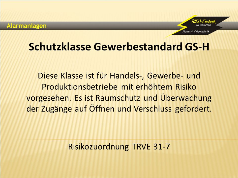 Schutzklasse Gewerbestandard GS-H Diese Klasse ist für Handels-, Gewerbe- und Produktionsbetriebe mit erhöhtem Risiko vorgesehen. Es ist Raumschutz un