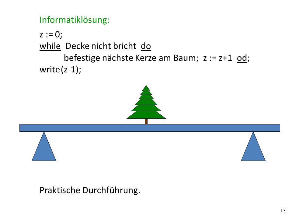 z := 0; while Decke nicht bricht do befestige nächste Kerze am Baum; z := z+1 od; write (z-1); Informatiklösung: Praktische Durchführung. 13