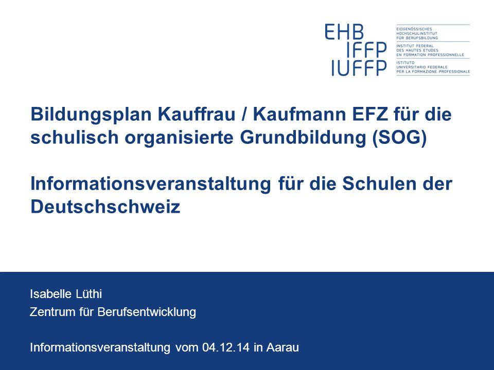 Bildungsplan Kauffrau / Kaufmann EFZ für die schulisch organisierte Grundbildung (SOG) Informationsveranstaltung für die Schulen der Deutschschweiz Is