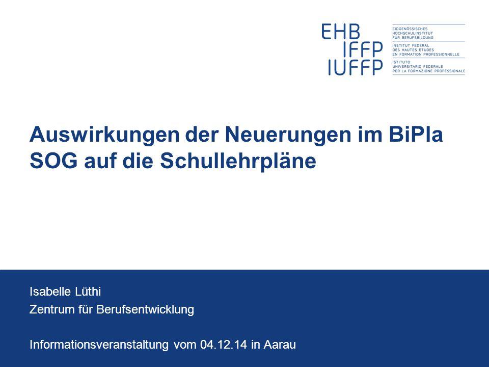 Auswirkungen der Neuerungen im BiPla SOG auf die Schullehrpläne Isabelle Lüthi Zentrum für Berufsentwicklung Informationsveranstaltung vom 04.12.14 in