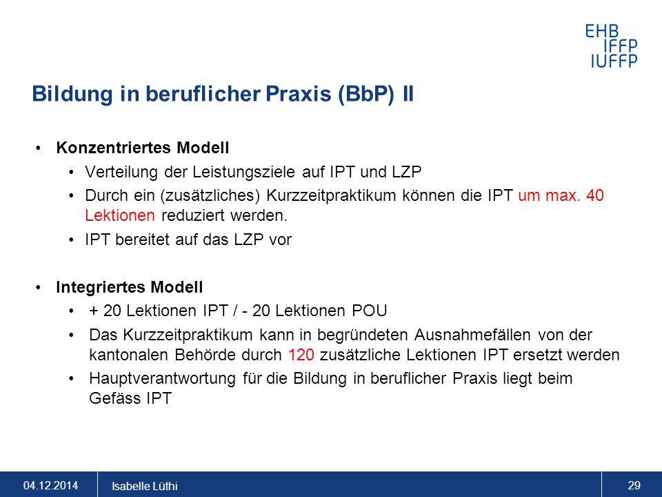 Bildung in beruflicher Praxis (BbP) II 04.12.2014 Isabelle Lüthi 29 Konzentriertes Modell Verteilung der Leistungsziele auf IPT und LZP Durch ein (zus